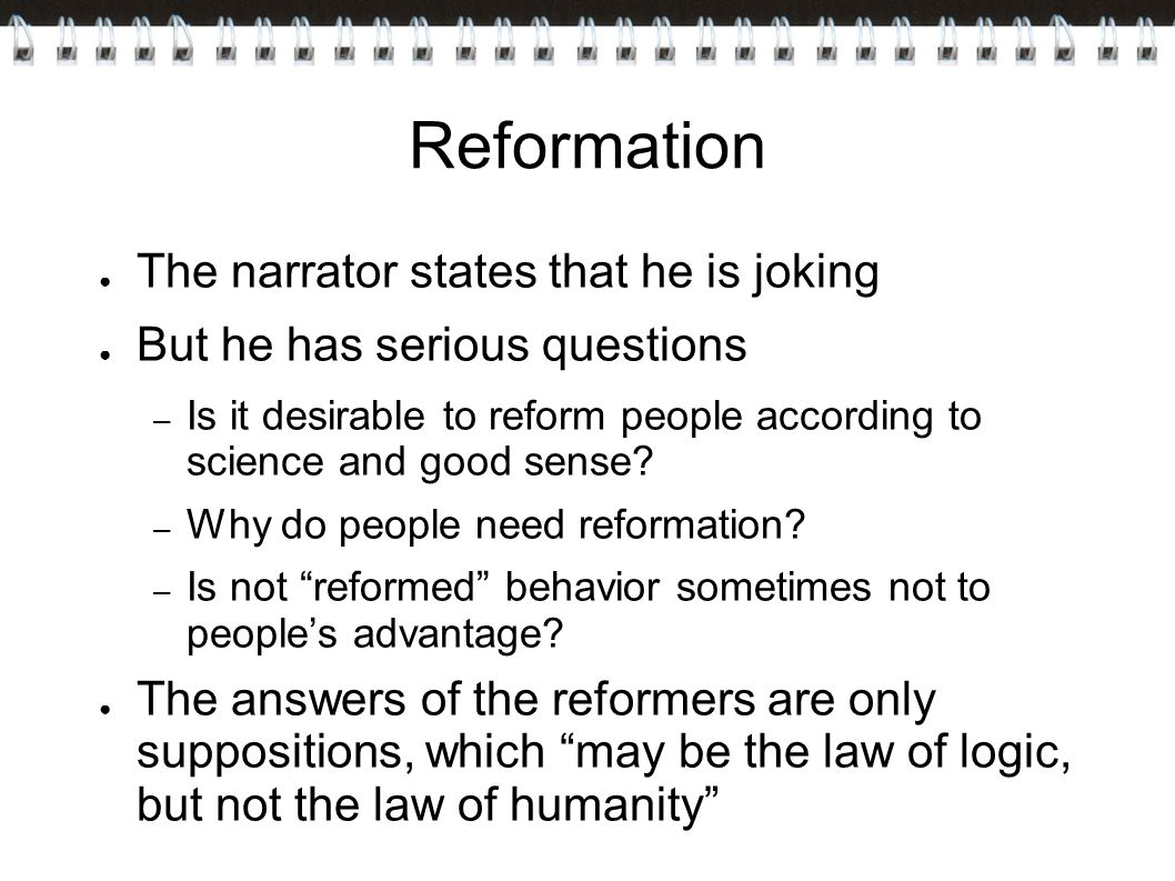 Reformation ● The narrator states that he is joking ● But he has serious questions – Is it desirable to reform people according to science and good sense.