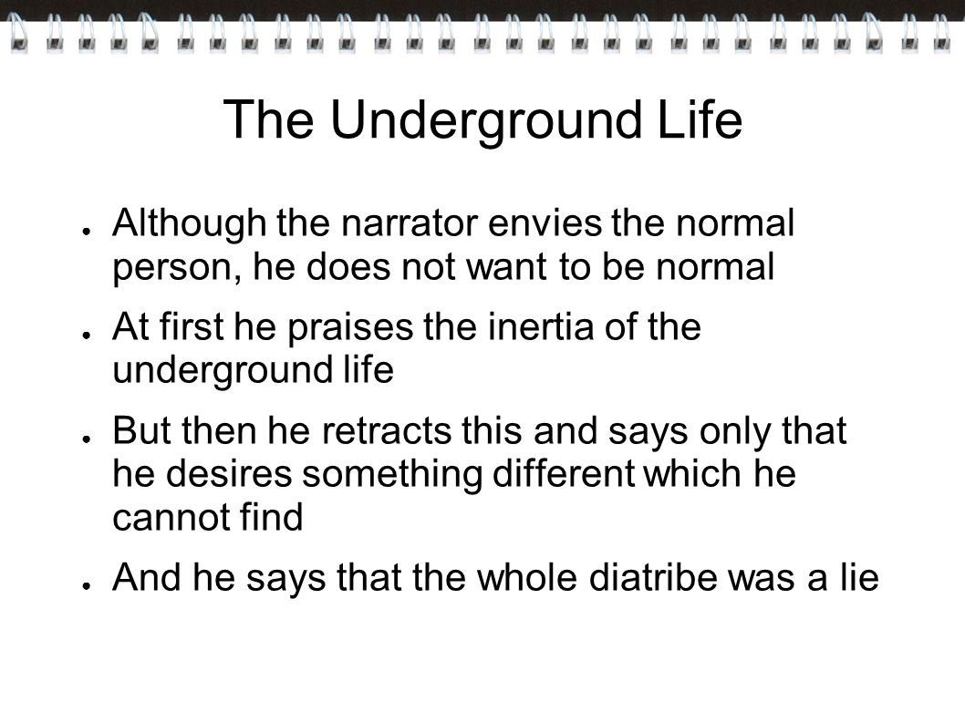 The Underground Life ● Although the narrator envies the normal person, he does not want to be normal ● At first he praises the inertia of the underground life ● But then he retracts this and says only that he desires something different which he cannot find ● And he says that the whole diatribe was a lie