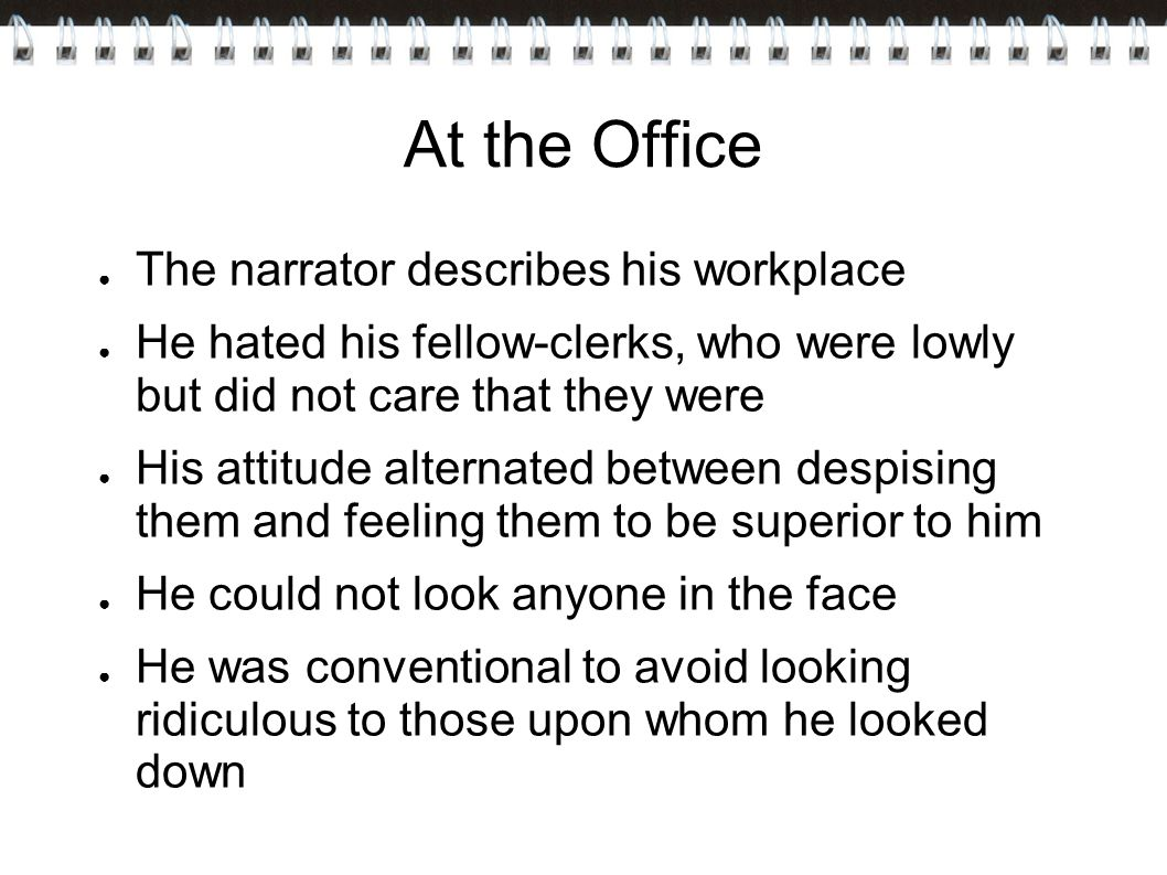 At the Office ● The narrator describes his workplace ● He hated his fellow-clerks, who were lowly but did not care that they were ● His attitude alternated between despising them and feeling them to be superior to him ● He could not look anyone in the face ● He was conventional to avoid looking ridiculous to those upon whom he looked down