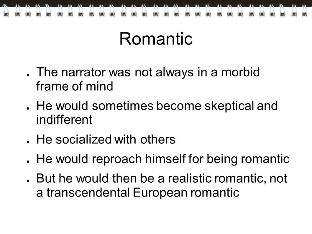 Romantic ● The narrator was not always in a morbid frame of mind ● He would sometimes become skeptical and indifferent ● He socialized with others ● He would reproach himself for being romantic ● But he would then be a realistic romantic, not a transcendental European romantic