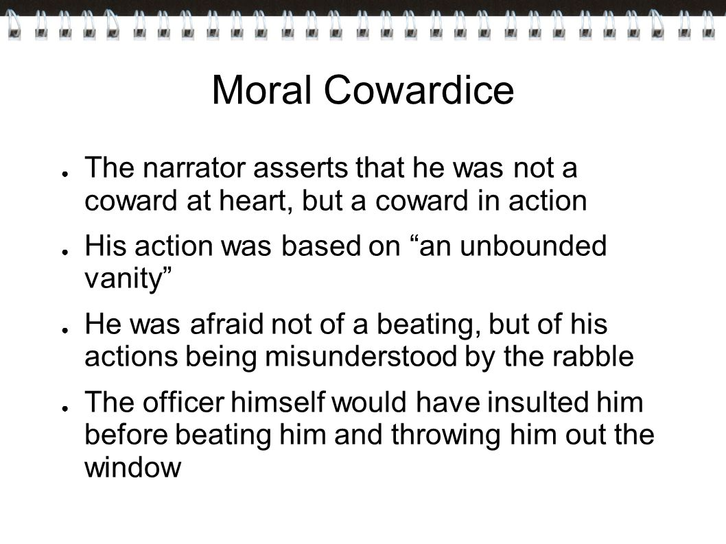 Moral Cowardice ● The narrator asserts that he was not a coward at heart, but a coward in action ● His action was based on an unbounded vanity ● He was afraid not of a beating, but of his actions being misunderstood by the rabble ● The officer himself would have insulted him before beating him and throwing him out the window