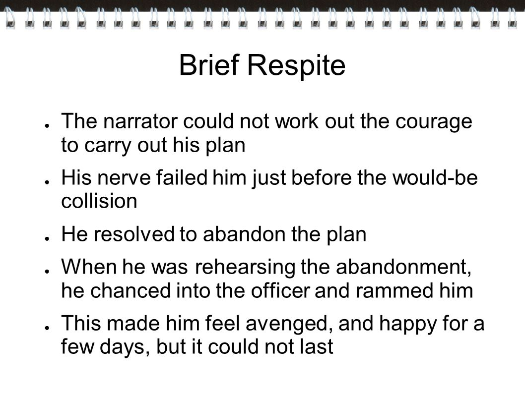Brief Respite ● The narrator could not work out the courage to carry out his plan ● His nerve failed him just before the would-be collision ● He resolved to abandon the plan ● When he was rehearsing the abandonment, he chanced into the officer and rammed him ● This made him feel avenged, and happy for a few days, but it could not last