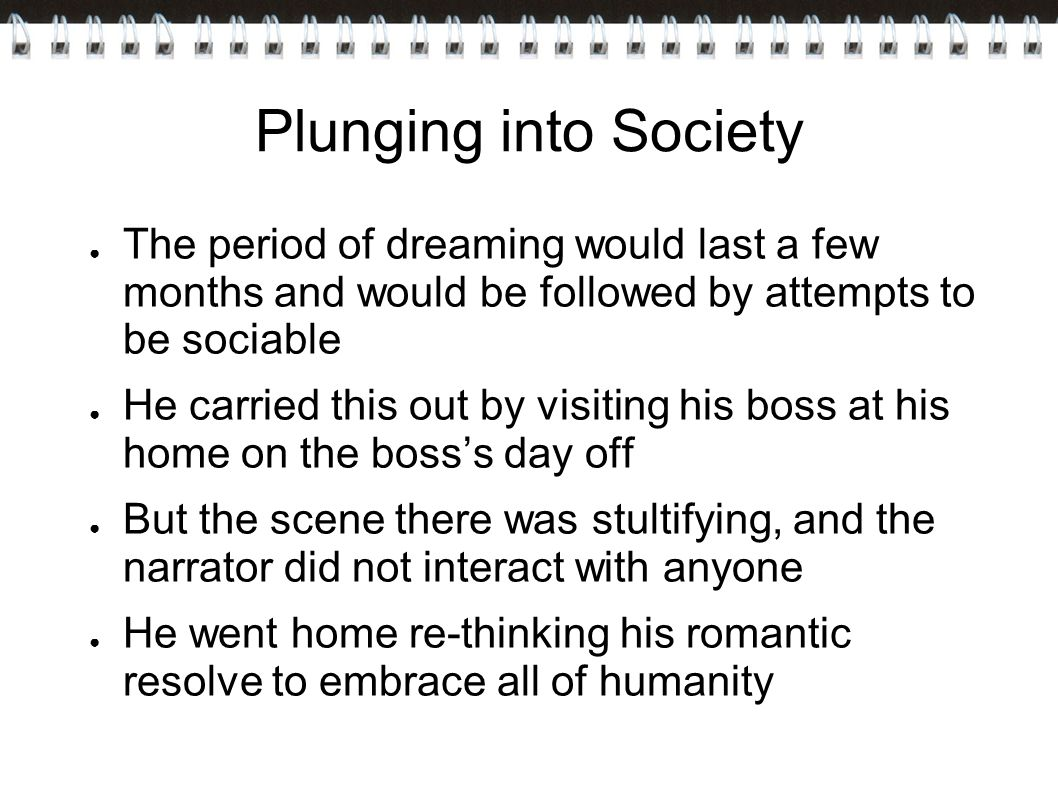 Plunging into Society ● The period of dreaming would last a few months and would be followed by attempts to be sociable ● He carried this out by visiting his boss at his home on the boss's day off ● But the scene there was stultifying, and the narrator did not interact with anyone ● He went home re-thinking his romantic resolve to embrace all of humanity