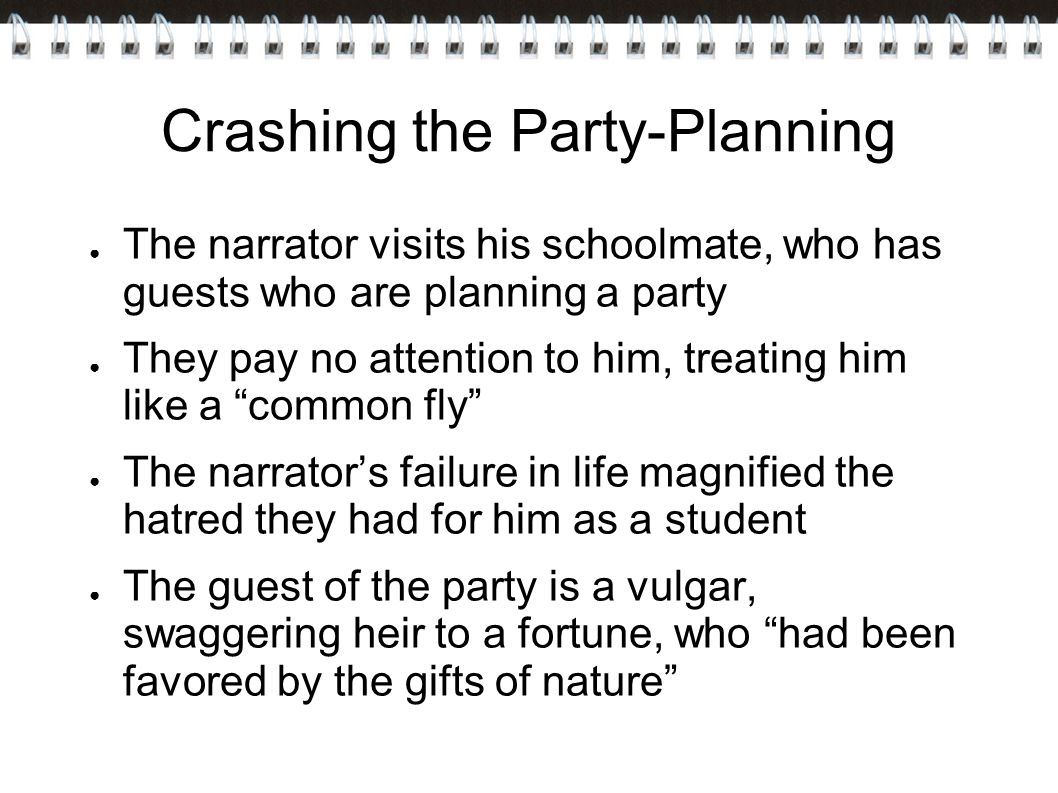 Crashing the Party-Planning ● The narrator visits his schoolmate, who has guests who are planning a party ● They pay no attention to him, treating him like a common fly ● The narrator's failure in life magnified the hatred they had for him as a student ● The guest of the party is a vulgar, swaggering heir to a fortune, who had been favored by the gifts of nature