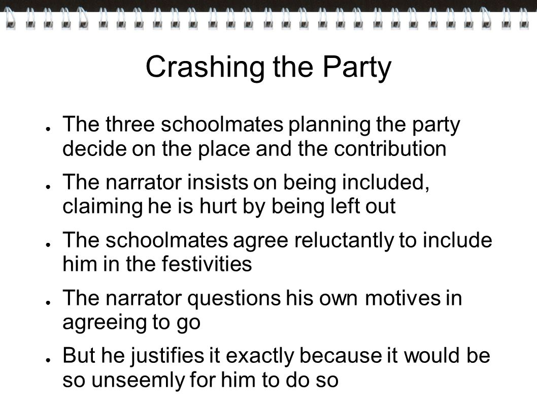 Crashing the Party ● The three schoolmates planning the party decide on the place and the contribution ● The narrator insists on being included, claiming he is hurt by being left out ● The schoolmates agree reluctantly to include him in the festivities ● The narrator questions his own motives in agreeing to go ● But he justifies it exactly because it would be so unseemly for him to do so