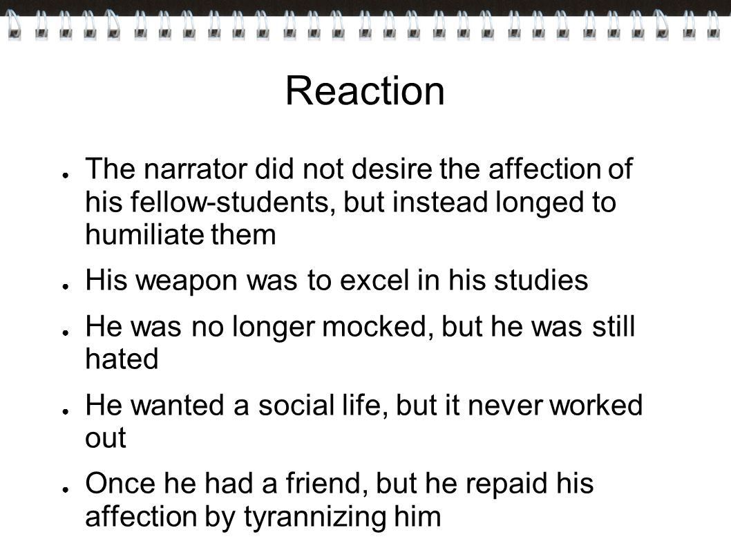 Reaction ● The narrator did not desire the affection of his fellow-students, but instead longed to humiliate them ● His weapon was to excel in his studies ● He was no longer mocked, but he was still hated ● He wanted a social life, but it never worked out ● Once he had a friend, but he repaid his affection by tyrannizing him