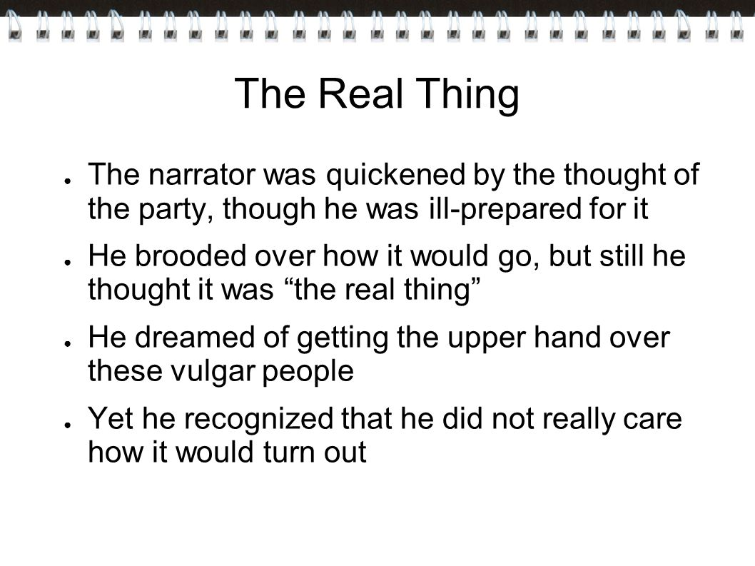 The Real Thing ● The narrator was quickened by the thought of the party, though he was ill-prepared for it ● He brooded over how it would go, but still he thought it was the real thing ● He dreamed of getting the upper hand over these vulgar people ● Yet he recognized that he did not really care how it would turn out