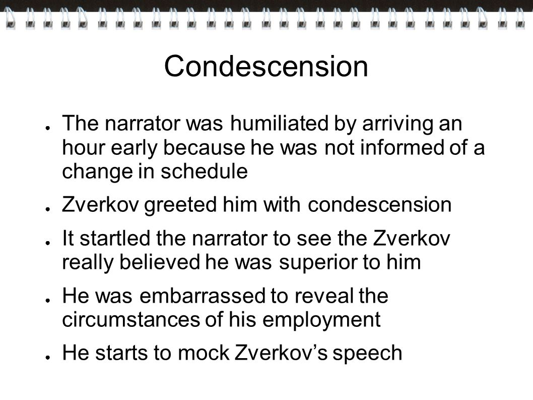 Condescension ● The narrator was humiliated by arriving an hour early because he was not informed of a change in schedule ● Zverkov greeted him with condescension ● It startled the narrator to see the Zverkov really believed he was superior to him ● He was embarrassed to reveal the circumstances of his employment ● He starts to mock Zverkov's speech