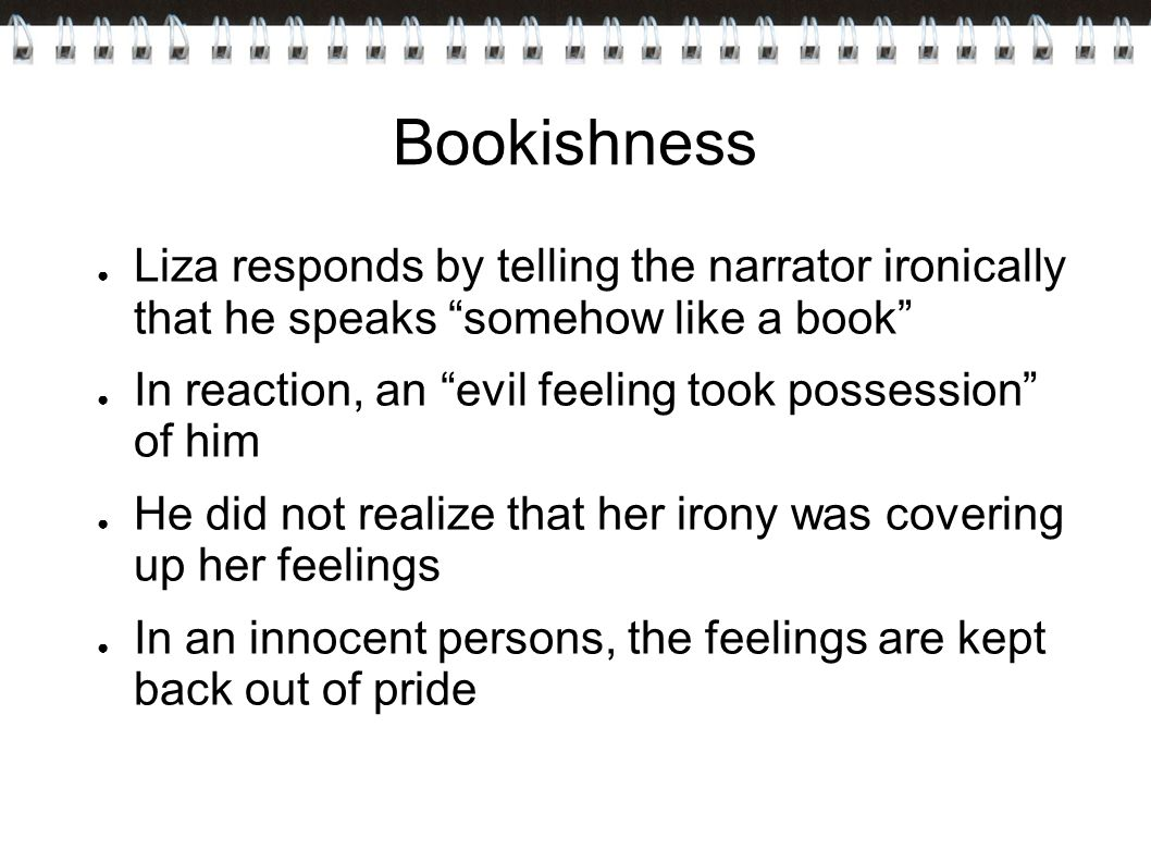 Bookishness ● Liza responds by telling the narrator ironically that he speaks somehow like a book ● In reaction, an evil feeling took possession of him ● He did not realize that her irony was covering up her feelings ● In an innocent persons, the feelings are kept back out of pride