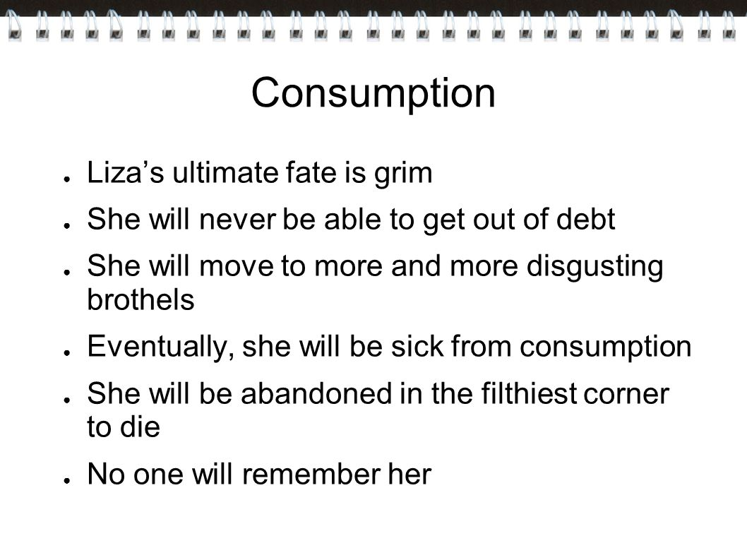Consumption ● Liza's ultimate fate is grim ● She will never be able to get out of debt ● She will move to more and more disgusting brothels ● Eventually, she will be sick from consumption ● She will be abandoned in the filthiest corner to die ● No one will remember her