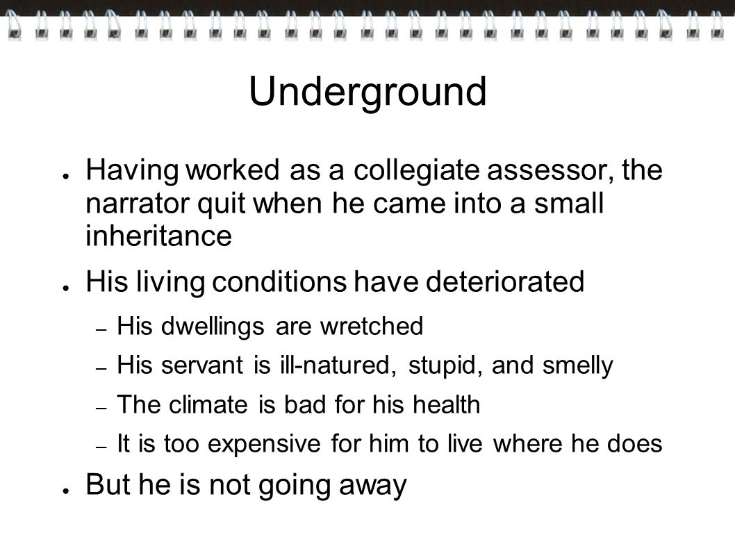 Underground ● Having worked as a collegiate assessor, the narrator quit when he came into a small inheritance ● His living conditions have deteriorated – His dwellings are wretched – His servant is ill-natured, stupid, and smelly – The climate is bad for his health – It is too expensive for him to live where he does ● But he is not going away