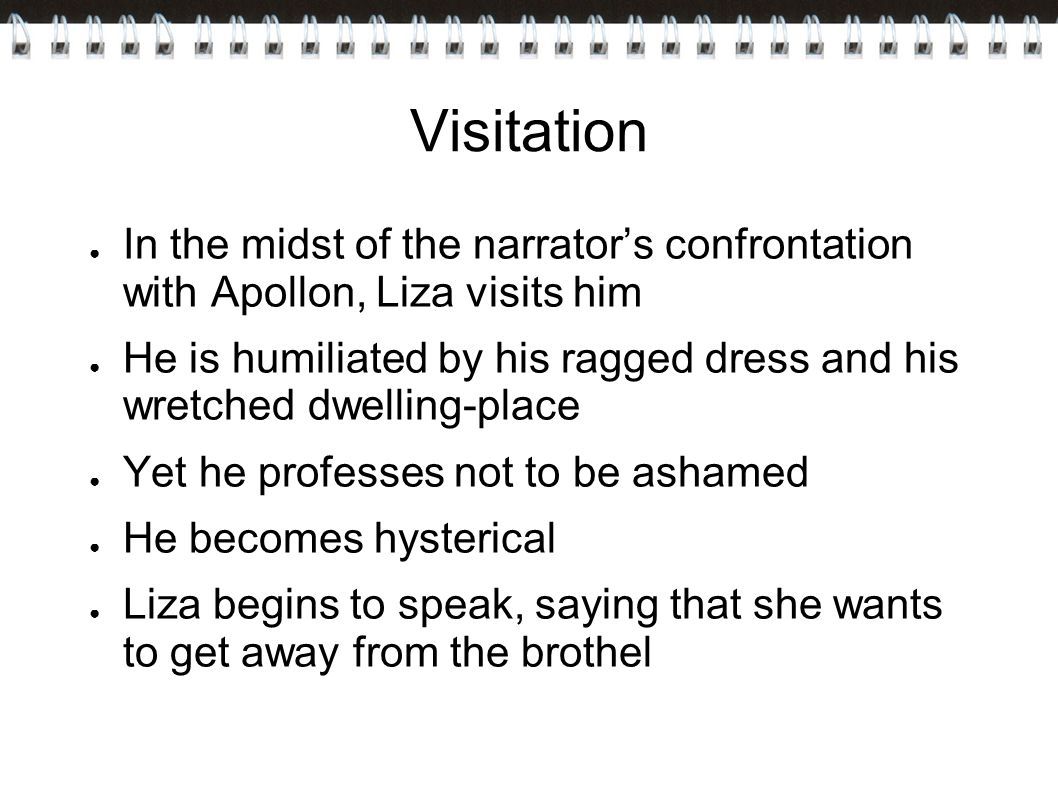 Visitation ● In the midst of the narrator's confrontation with Apollon, Liza visits him ● He is humiliated by his ragged dress and his wretched dwelling-place ● Yet he professes not to be ashamed ● He becomes hysterical ● Liza begins to speak, saying that she wants to get away from the brothel