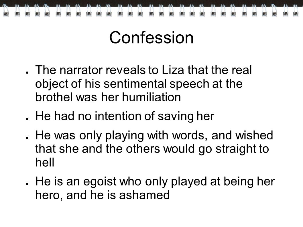 Confession ● The narrator reveals to Liza that the real object of his sentimental speech at the brothel was her humiliation ● He had no intention of saving her ● He was only playing with words, and wished that she and the others would go straight to hell ● He is an egoist who only played at being her hero, and he is ashamed