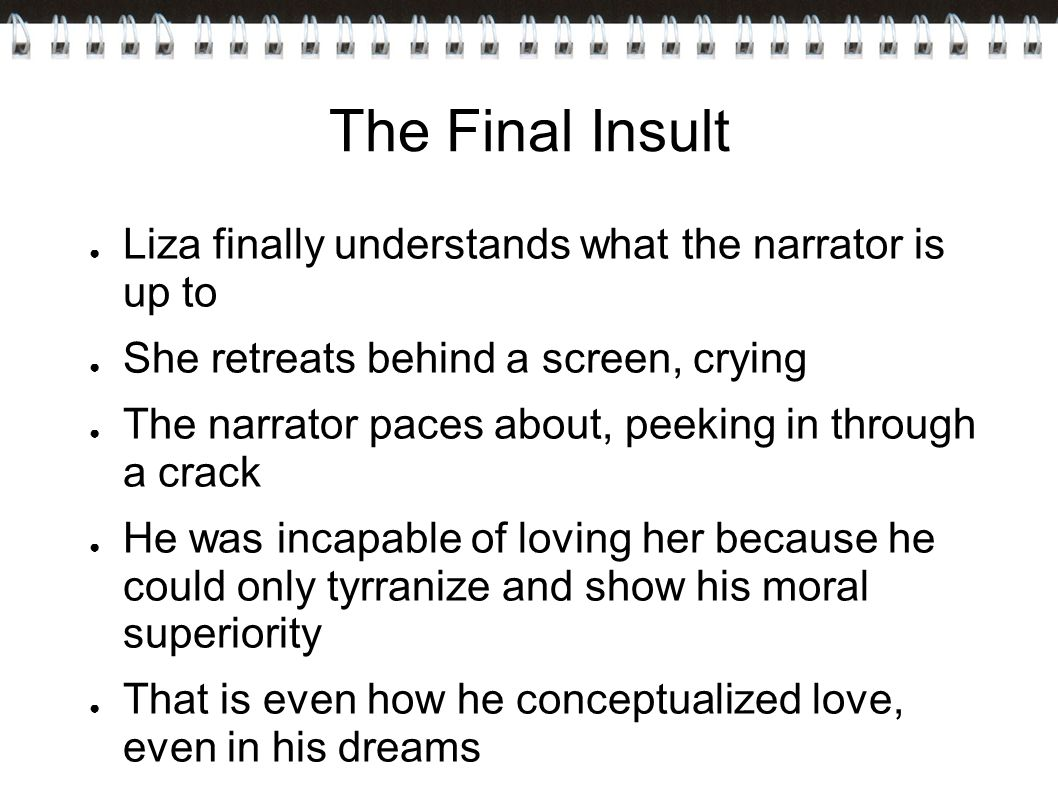 The Final Insult ● Liza finally understands what the narrator is up to ● She retreats behind a screen, crying ● The narrator paces about, peeking in through a crack ● He was incapable of loving her because he could only tyrranize and show his moral superiority ● That is even how he conceptualized love, even in his dreams