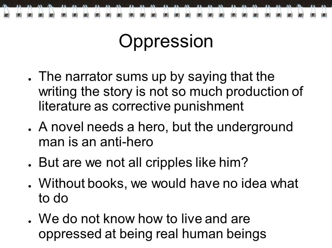Oppression ● The narrator sums up by saying that the writing the story is not so much production of literature as corrective punishment ● A novel needs a hero, but the underground man is an anti-hero ● But are we not all cripples like him.