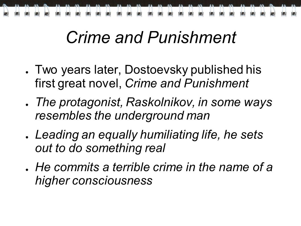 Crime and Punishment ● Two years later, Dostoevsky published his first great novel, Crime and Punishment ● The protagonist, Raskolnikov, in some ways resembles the underground man ● Leading an equally humiliating life, he sets out to do something real ● He commits a terrible crime in the name of a higher consciousness