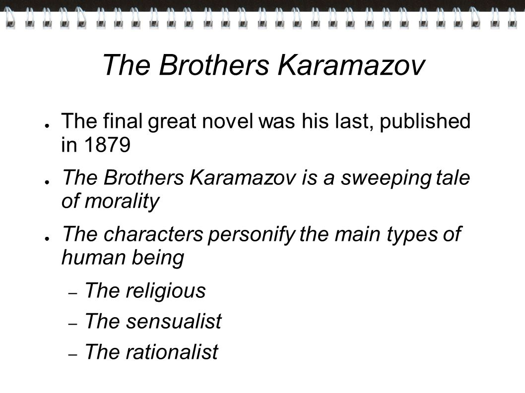 The Brothers Karamazov ● The final great novel was his last, published in 1879 ● The Brothers Karamazov is a sweeping tale of morality ● The characters personify the main types of human being – The religious – The sensualist – The rationalist