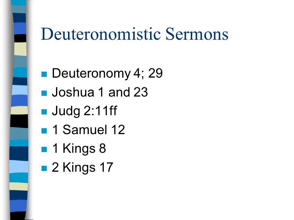 Deuteronomistic Sermons n Deuteronomy 4; 29 n Joshua 1 and 23 n Judg 2:11ff n 1 Samuel 12 n 1 Kings 8 n 2 Kings 17