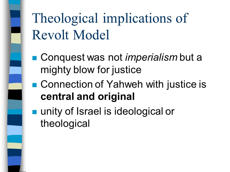 Theological implications of Revolt Model n Conquest was not imperialism but a mighty blow for justice n Connection of Yahweh with justice is central and original n unity of Israel is ideological or theological