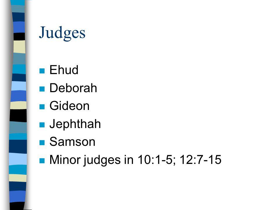 Judges n Ehud n Deborah n Gideon n Jephthah n Samson n Minor judges in 10:1-5; 12:7-15