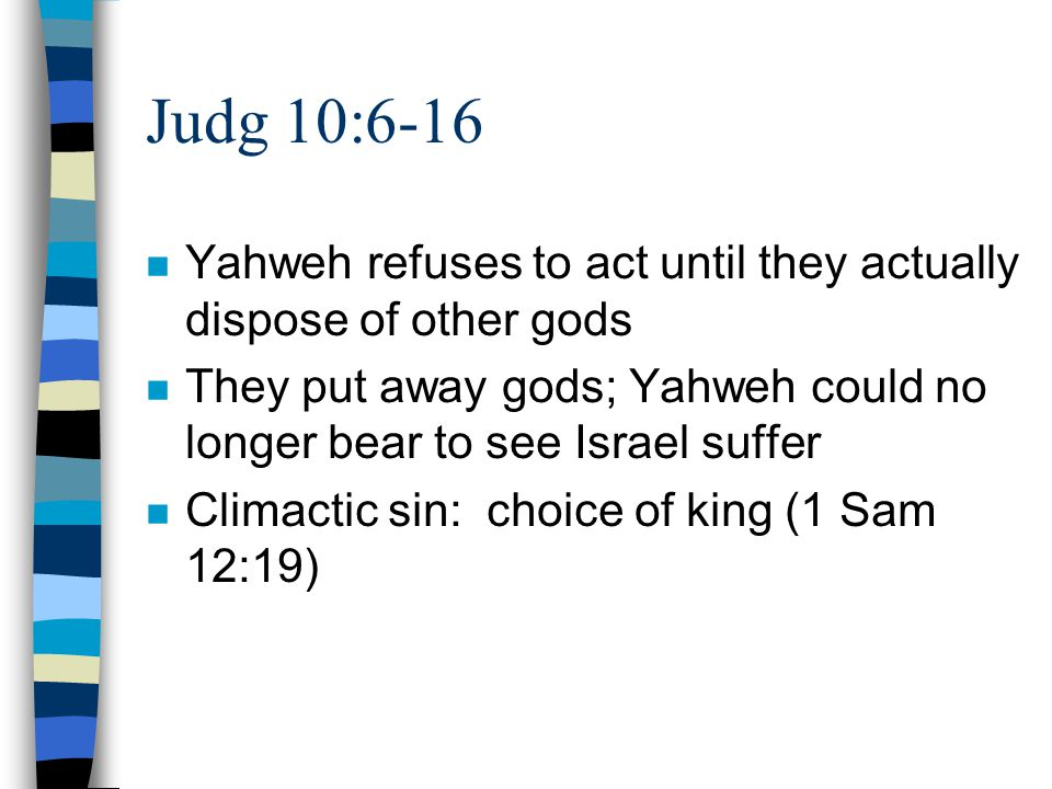Judg 10:6-16 n Yahweh refuses to act until they actually dispose of other gods n They put away gods; Yahweh could no longer bear to see Israel suffer n Climactic sin: choice of king (1 Sam 12:19)