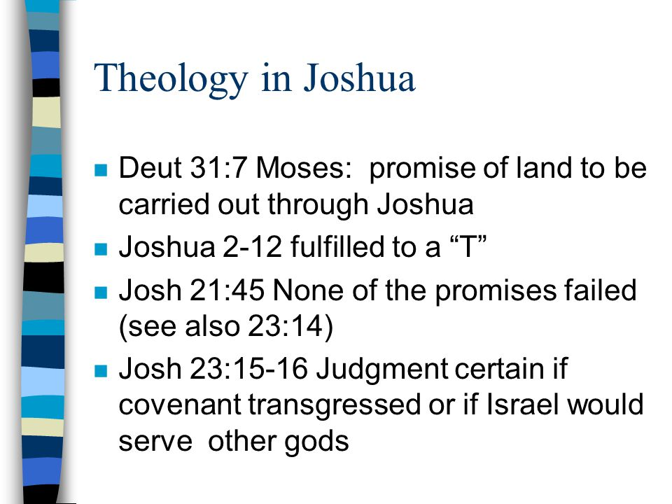 Theology in Joshua n Deut 31:7 Moses: promise of land to be carried out through Joshua n Joshua 2-12 fulfilled to a T n Josh 21:45 None of the promises failed (see also 23:14) n Josh 23:15-16 Judgment certain if covenant transgressed or if Israel would serve other gods