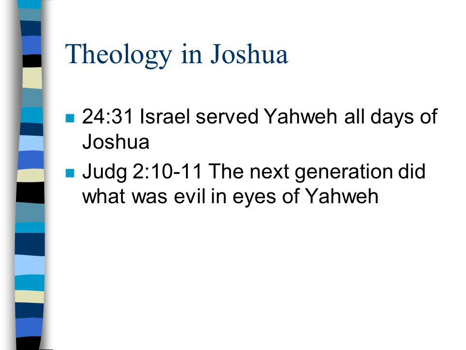 Theology in Joshua n 24:31 Israel served Yahweh all days of Joshua n Judg 2:10-11 The next generation did what was evil in eyes of Yahweh
