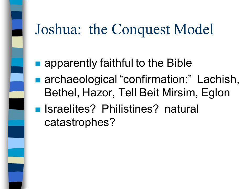 Joshua: the Conquest Model n apparently faithful to the Bible n archaeological confirmation: Lachish, Bethel, Hazor, Tell Beit Mirsim, Eglon n Israelites.