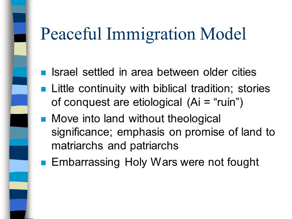 Peaceful Immigration Model n Israel settled in area between older cities n Little continuity with biblical tradition; stories of conquest are etiological (Ai = ruin ) n Move into land without theological significance; emphasis on promise of land to matriarchs and patriarchs n Embarrassing Holy Wars were not fought