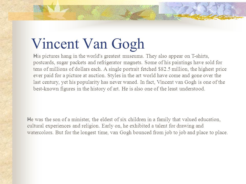 Vincent Van Gogh H e was the son of a minister, the eldest of six children in a family that valued education, cultural experiences and religion.