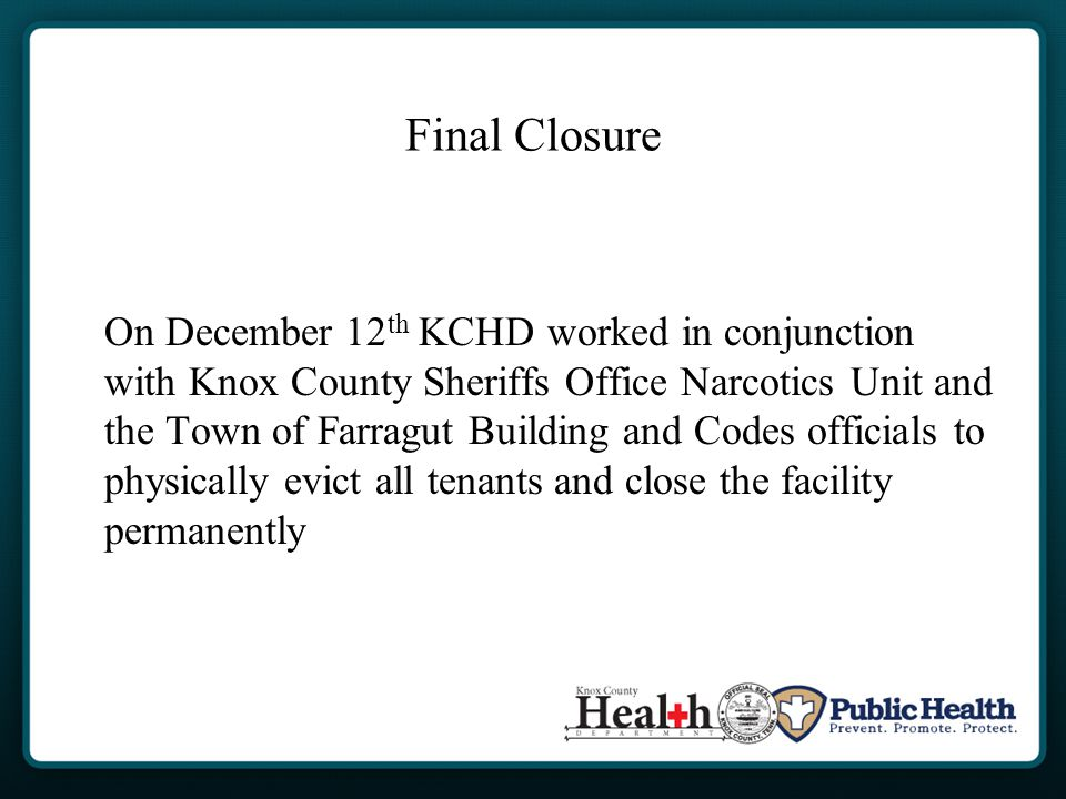 Final Closure On December 12 th KCHD worked in conjunction with Knox County Sheriffs Office Narcotics Unit and the Town of Farragut Building and Codes officials to physically evict all tenants and close the facility permanently