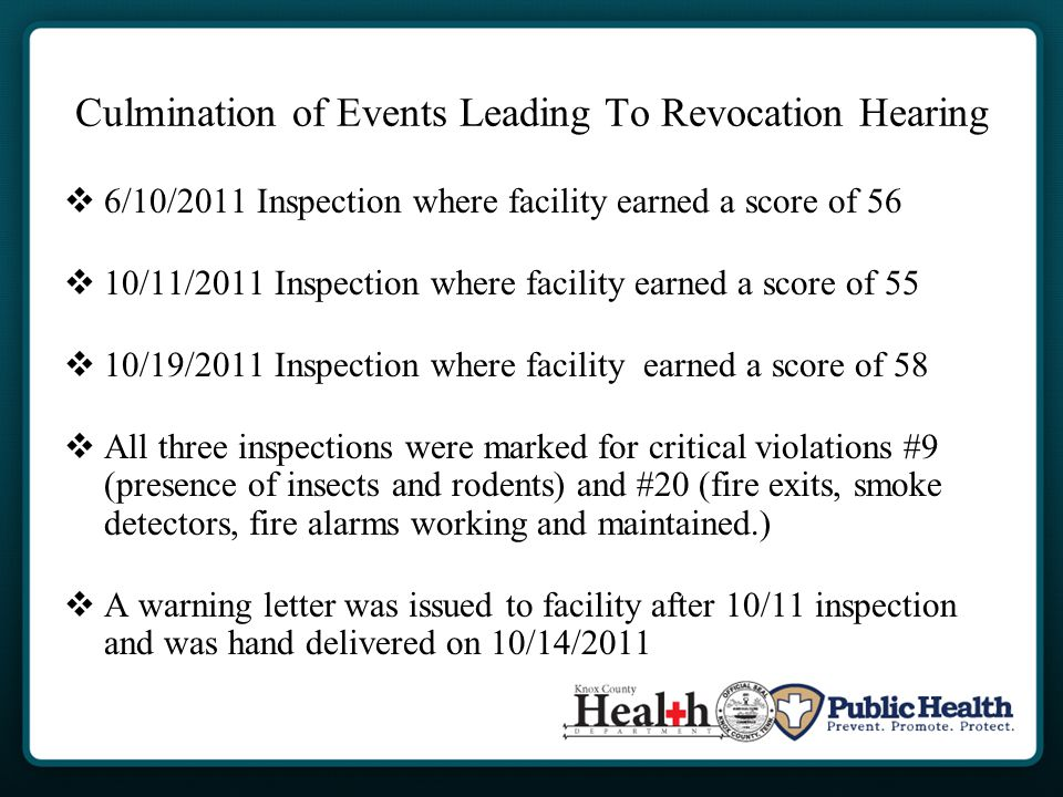 Culmination of Events Leading To Revocation Hearing  6/10/2011 Inspection where facility earned a score of 56  10/11/2011 Inspection where facility earned a score of 55  10/19/2011 Inspection where facility earned a score of 58  All three inspections were marked for critical violations #9 (presence of insects and rodents) and #20 (fire exits, smoke detectors, fire alarms working and maintained.)  A warning letter was issued to facility after 10/11 inspection and was hand delivered on 10/14/2011