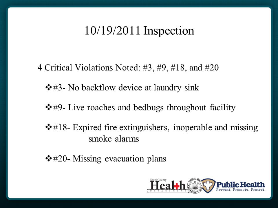 10/19/2011 Inspection 4 Critical Violations Noted: #3, #9, #18, and #20  #3- No backflow device at laundry sink  #9- Live roaches and bedbugs throughout facility  #18- Expired fire extinguishers, inoperable and missing smoke alarms  #20- Missing evacuation plans