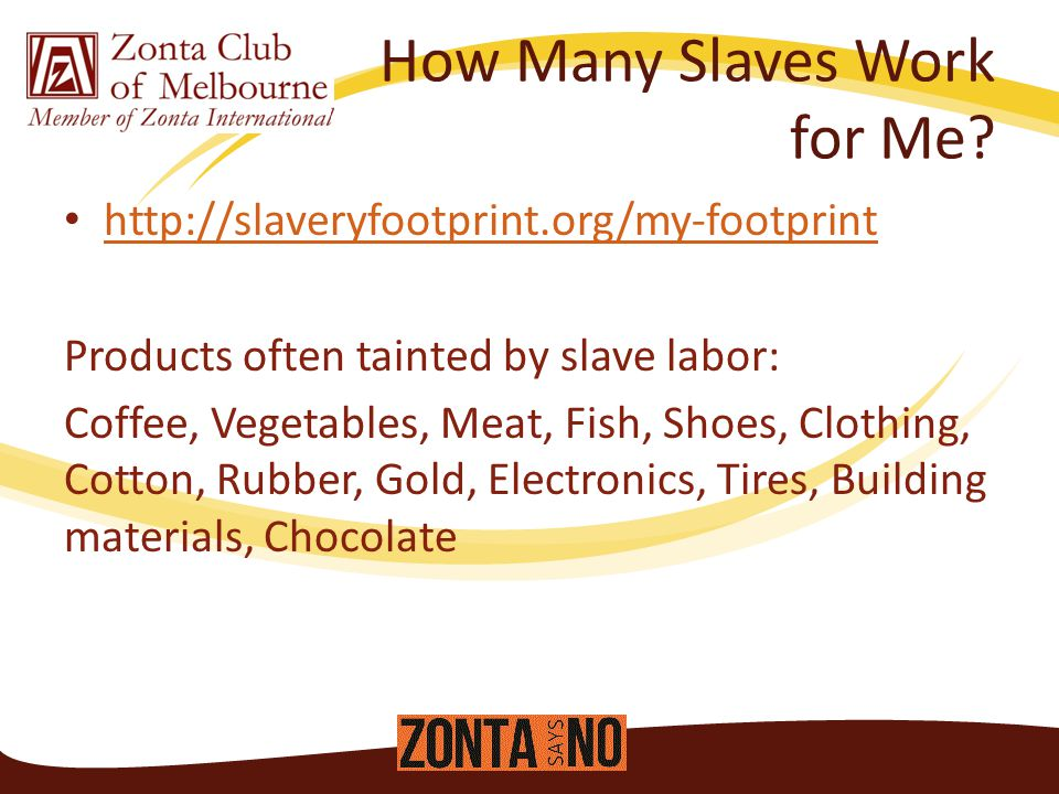 http://slaveryfootprint.org/my-footprint Products often tainted by slave labor: Coffee, Vegetables, Meat, Fish, Shoes, Clothing, Cotton, Rubber, Gold, Electronics, Tires, Building materials, Chocolate How Many Slaves Work for Me