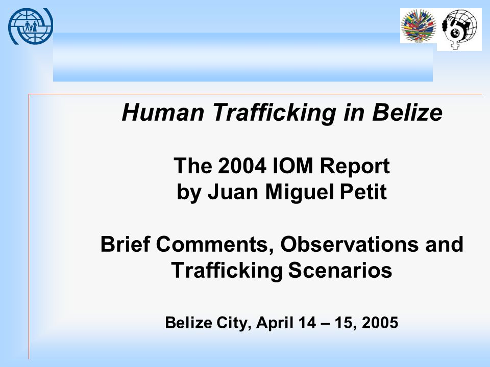 Human Trafficking in Belize The 2004 IOM Report by Juan Miguel Petit Brief Comments, Observations and Trafficking Scenarios Belize City, April 14 – 15, 2005