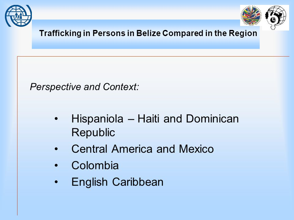 Trafficking in Persons in Belize Compared in the Region Perspective and Context: Hispaniola – Haiti and Dominican Republic Central America and Mexico Colombia English Caribbean