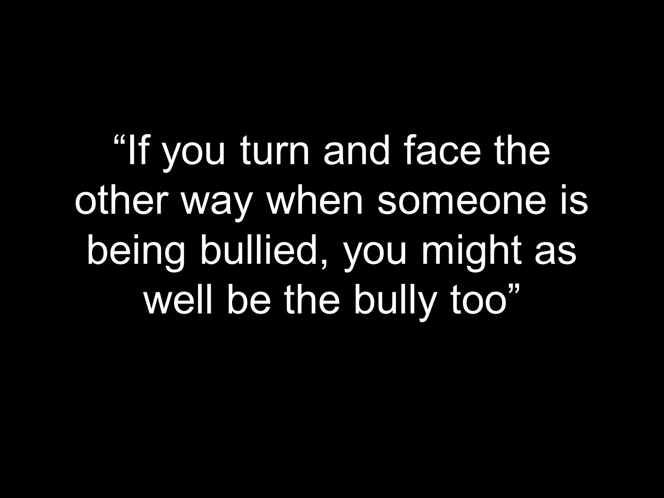 """If you turn and face the other way when someone is being bullied, you might as well be the bully too"""