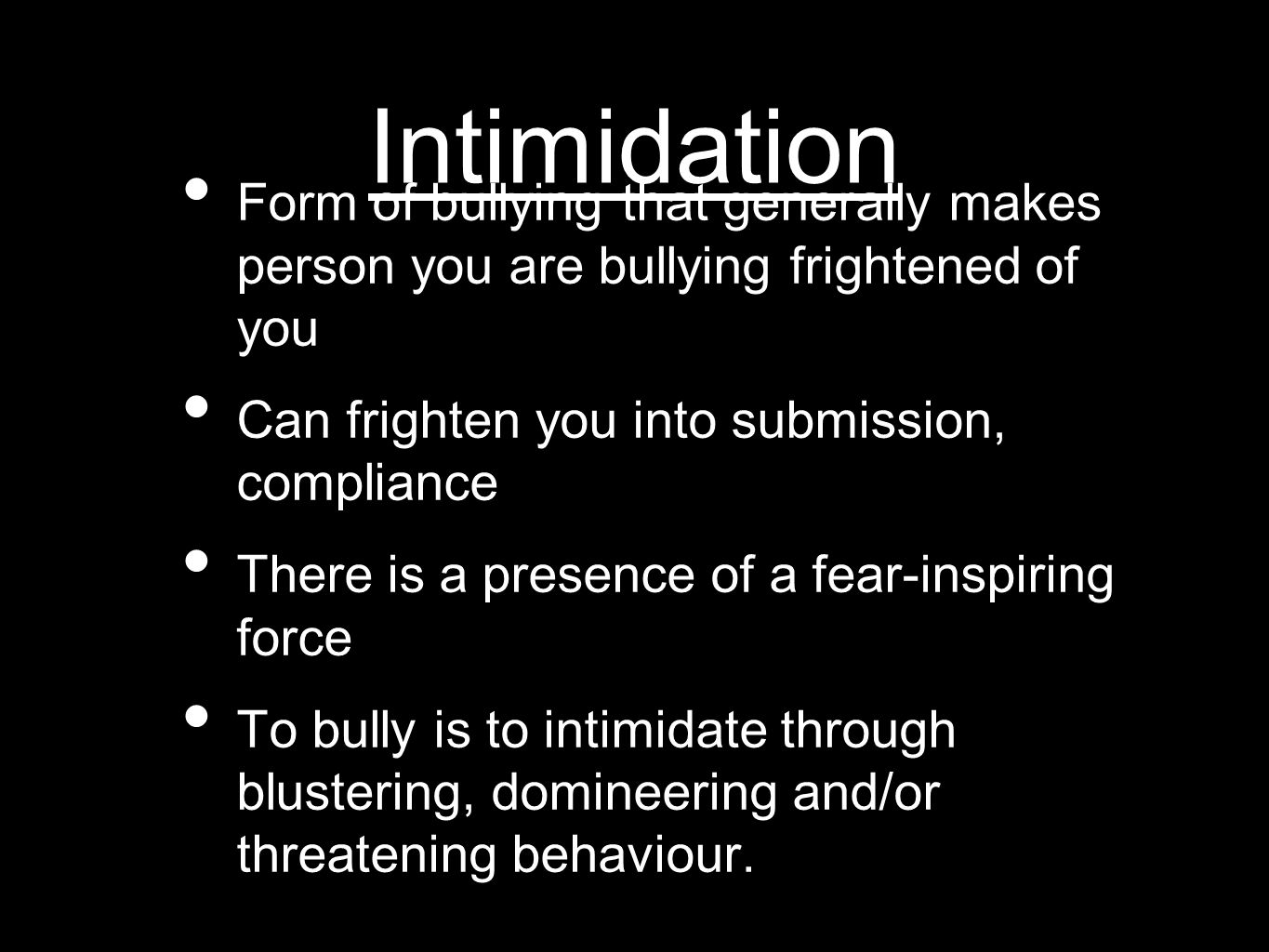 Intimidation Form of bullying that generally makes person you are bullying frightened of you Can frighten you into submission, compliance There is a p