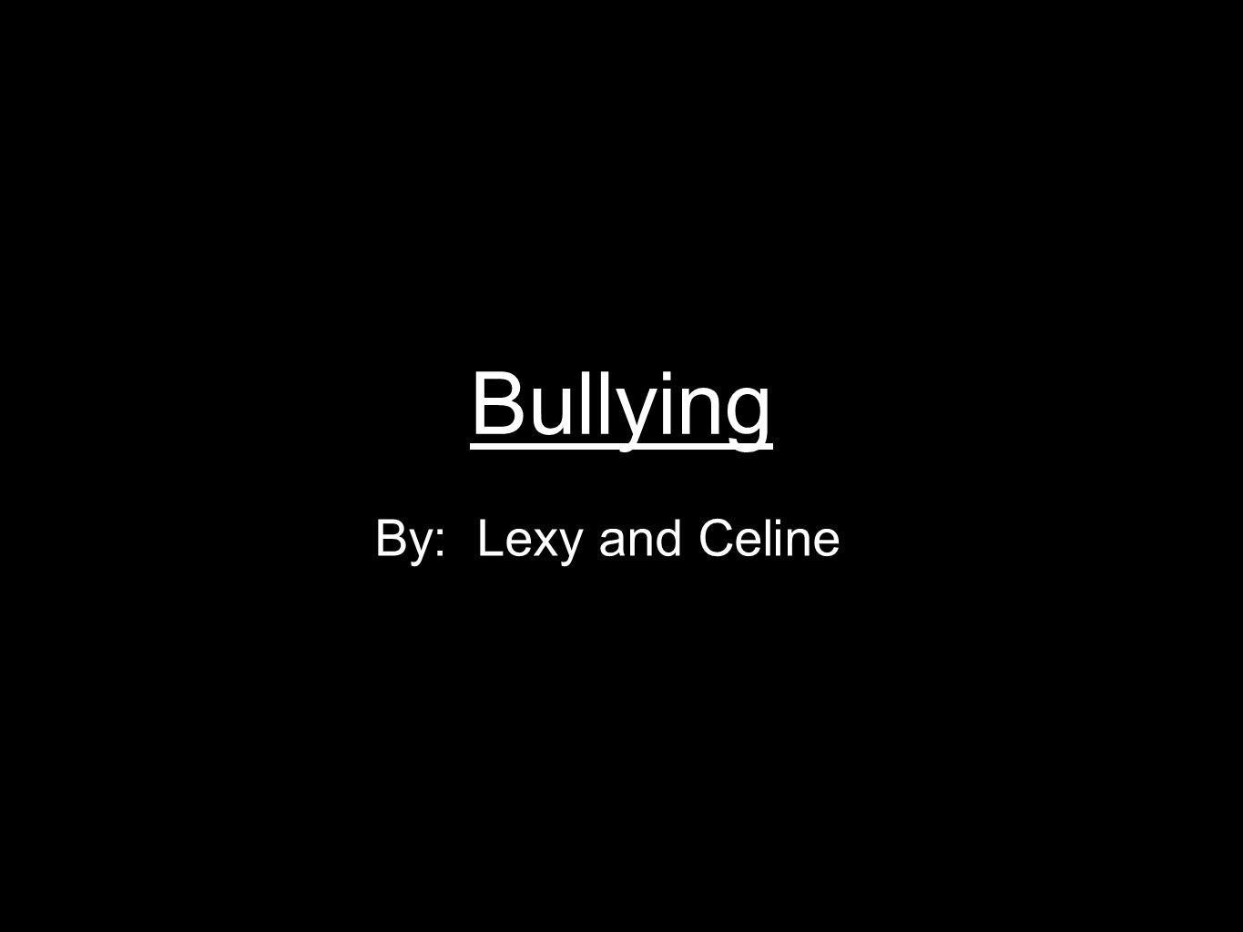 Bullying By: Lexy and Celine
