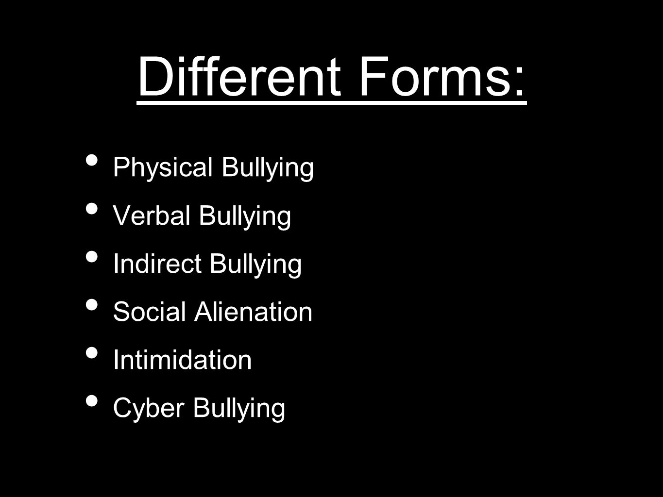 Different Forms: Physical Bullying Verbal Bullying Indirect Bullying Social Alienation Intimidation Cyber Bullying