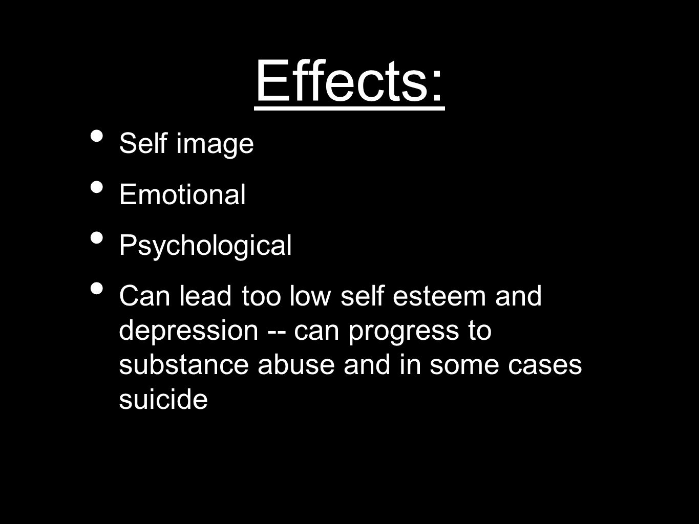 Effects: Self image Emotional Psychological Can lead too low self esteem and depression -- can progress to substance abuse and in some cases suicide
