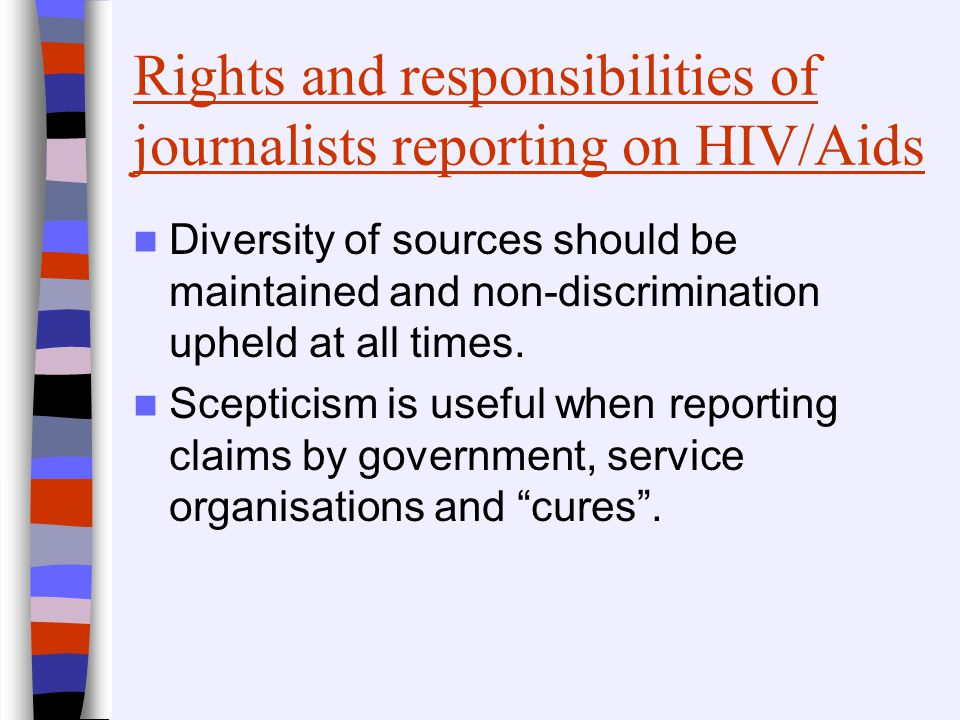 Rights and responsibilities of journalists reporting on HIV/Aids Diversity of sources should be maintained and non-discrimination upheld at all times.