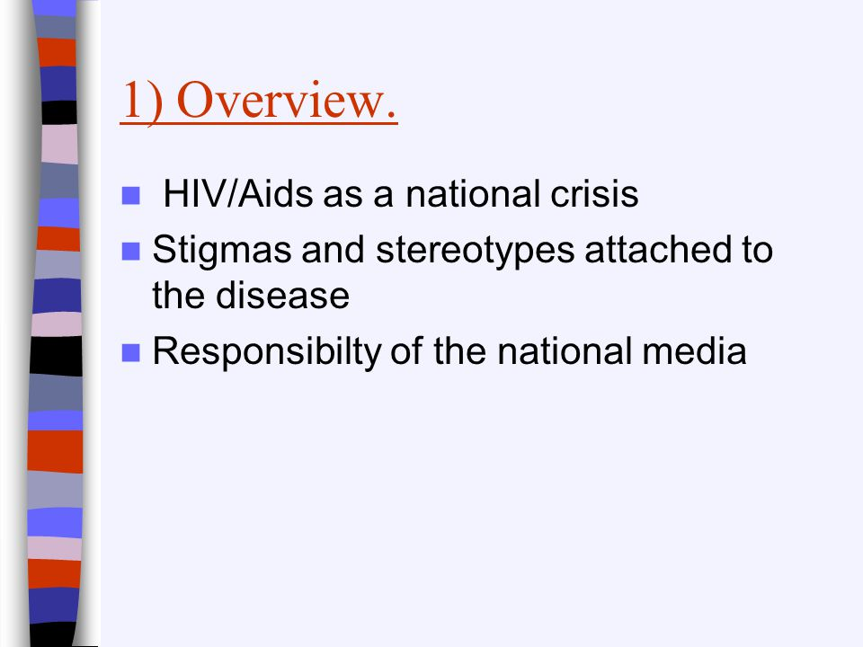 1) Overview. HIV/Aids as a national crisis Stigmas and stereotypes attached to the disease Responsibilty of the national media