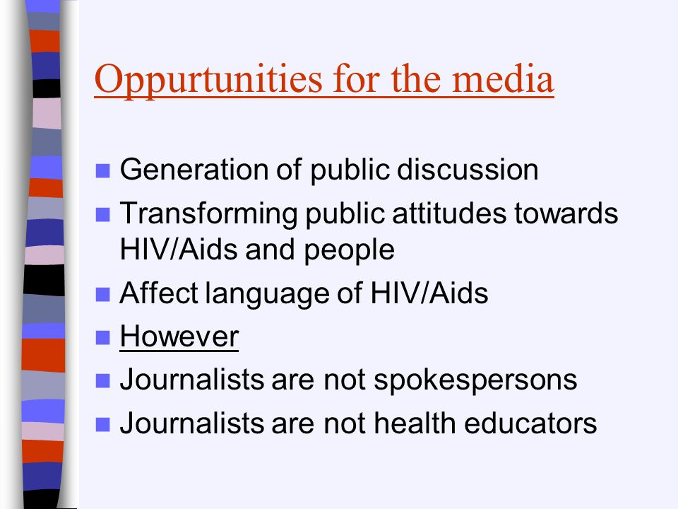 Oppurtunities for the media Generation of public discussion Transforming public attitudes towards HIV/Aids and people Affect language of HIV/Aids Howe