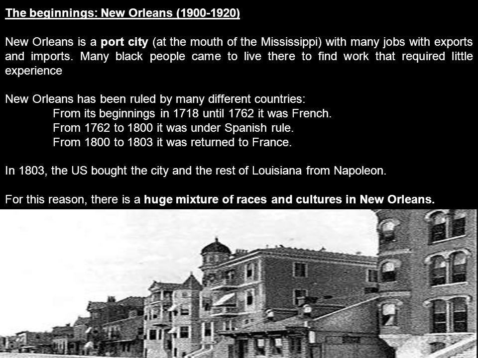 The beginnings: New Orleans (1900-1920) New Orleans is a port city (at the mouth of the Mississippi) with many jobs with exports and imports.
