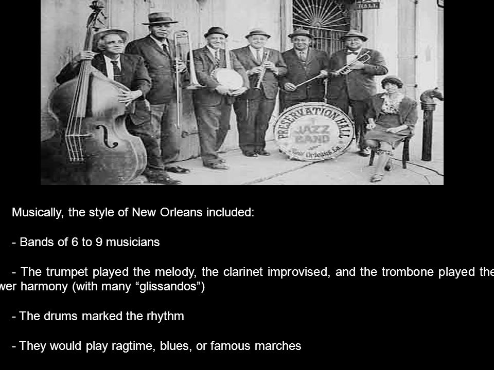 Musically, the style of New Orleans included: - Bands of 6 to 9 musicians - The trumpet played the melody, the clarinet improvised, and the trombone played the lower harmony (with many glissandos ) - The drums marked the rhythm - They would play ragtime, blues, or famous marches