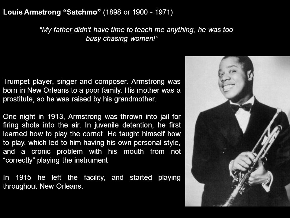 Trumpet player, singer and composer. Armstrong was born in New Orleans to a poor family.