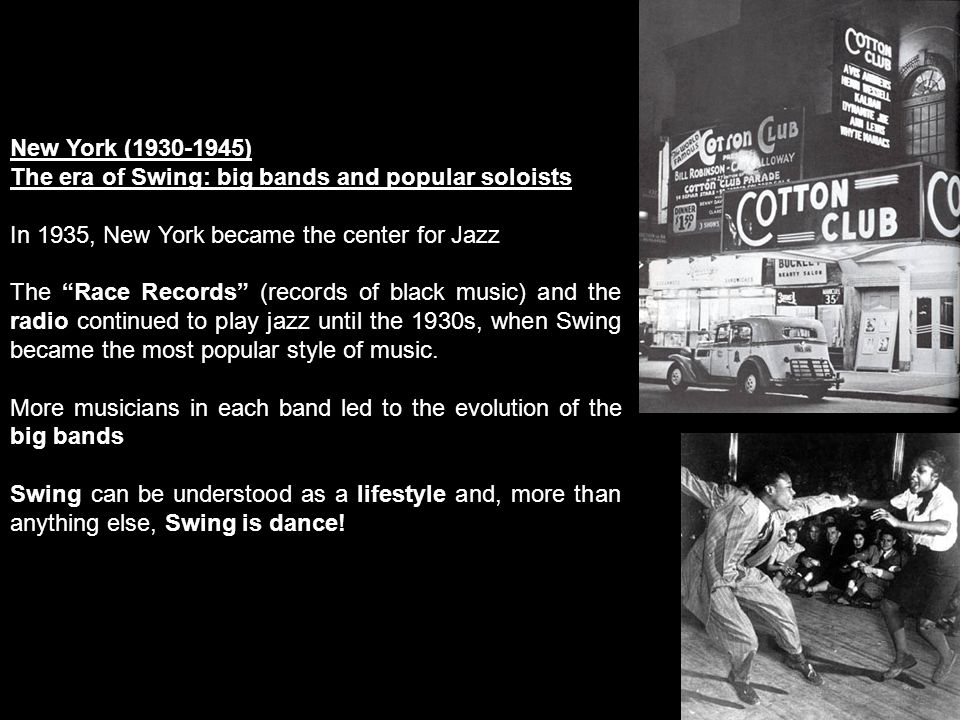 New York (1930-1945) The era of Swing: big bands and popular soloists In 1935, New York became the center for Jazz The Race Records (records of black music) and the radio continued to play jazz until the 1930s, when Swing became the most popular style of music.