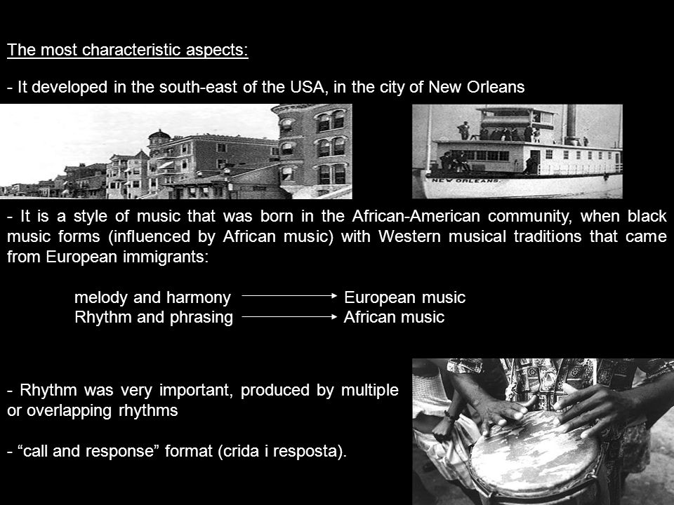 The most characteristic aspects: - It developed in the south-east of the USA, in the city of New Orleans Foto mapa - It is a style of music that was born in the African-American community, when black music forms (influenced by African music) with Western musical traditions that came from European immigrants: melody and harmonyEuropean music Rhythm and phrasingAfrican music - Rhythm was very important, produced by multiple or overlapping rhythms - call and response format (crida i resposta).
