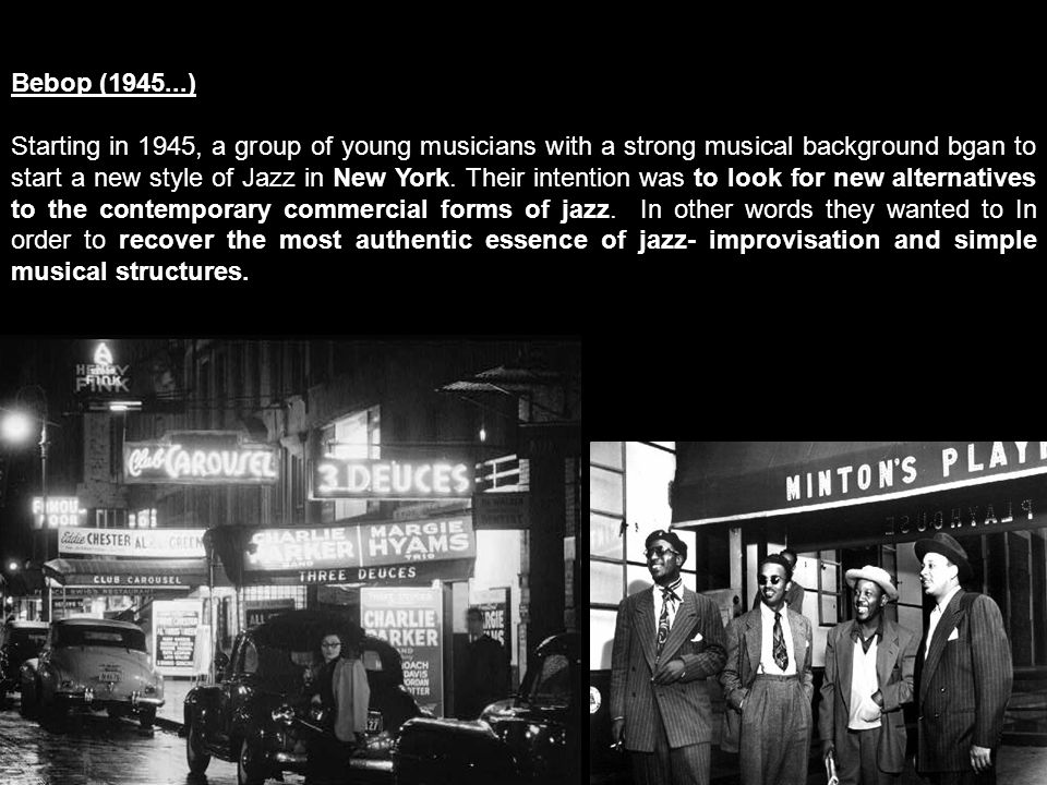 Bebop (1945...) Starting in 1945, a group of young musicians with a strong musical background bgan to start a new style of Jazz in New York.